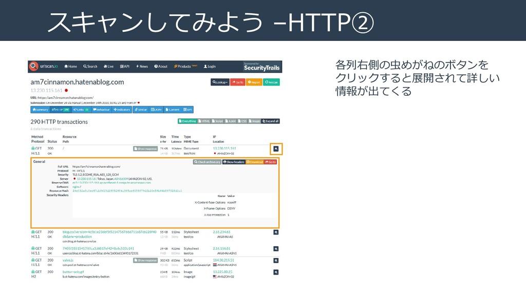 スキャンしてみよう –HTTP② 各列右側の虫めがねのボタンを クリックすると展開されて詳しい...