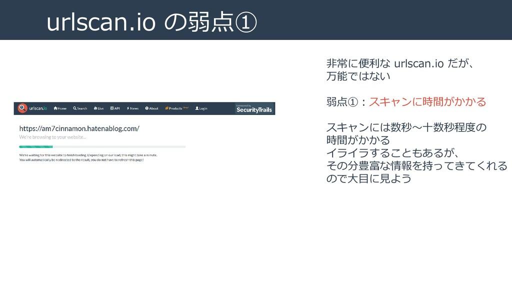 urlscan.io の弱点① 非常に便利な urlscan.io だが、 万能ではない 弱点...