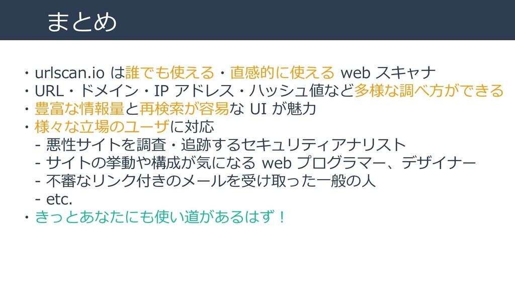 まとめ ・urlscan.io は誰でも使える・直感的に使える web スキャナ ・URL・ド...