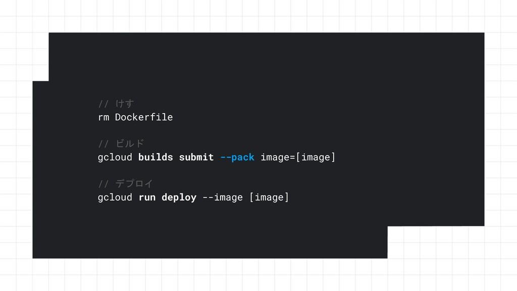 // けす rm Dockerfile // ビルド gcloud builds submit...