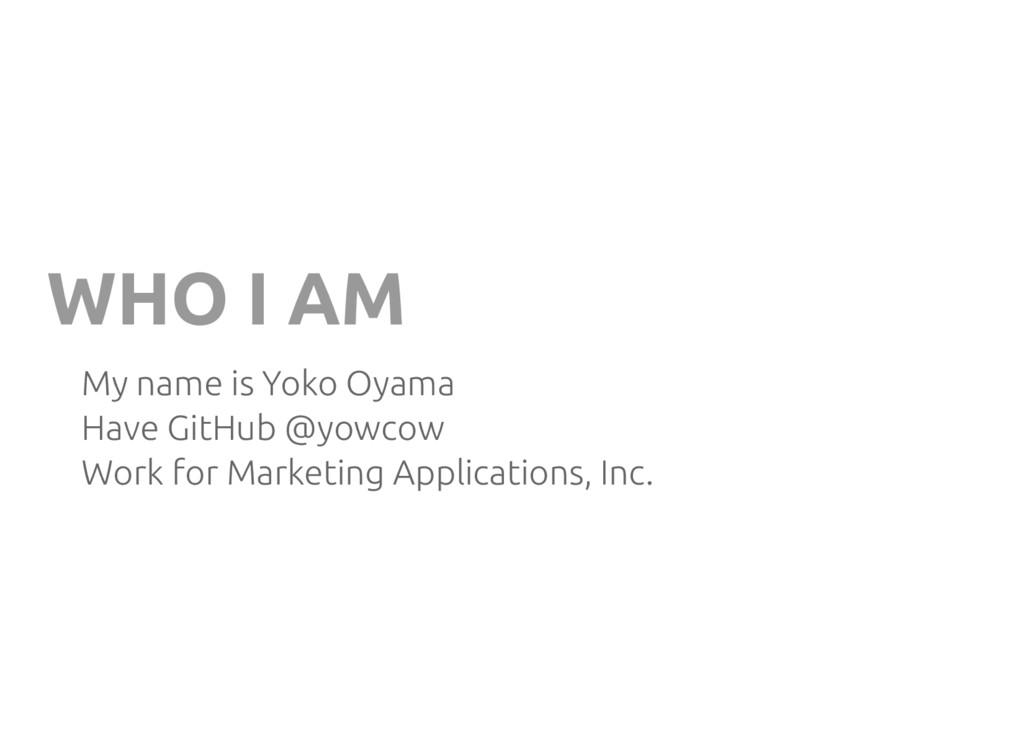 WHO I AM My name is Yoko Oyama Have GitHub @yow...