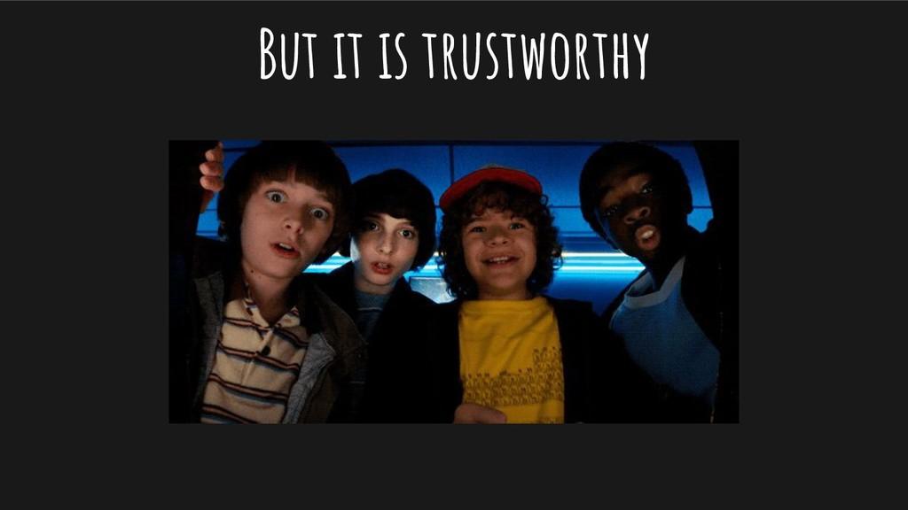 But it is trustworthy
