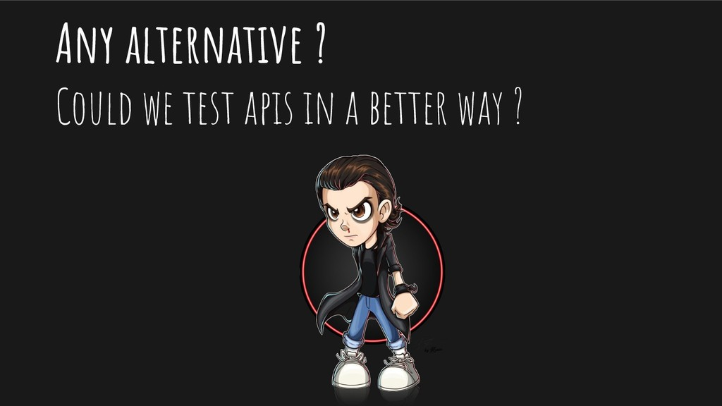 Any alternative ? Could we test apis in a bette...