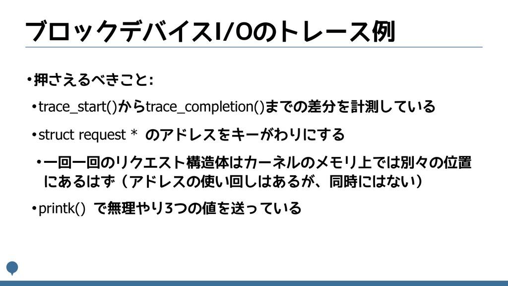 ブロックデバイスI/Oのトレース例 •押さえるべきこと: •trace_start()からtr...