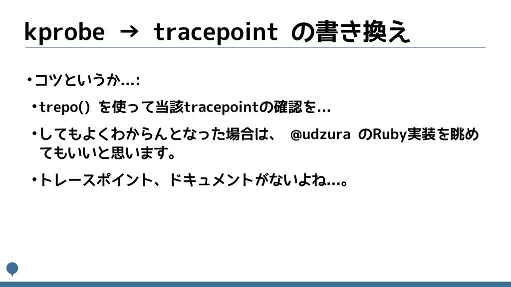 kprobe → tracepoint の書き換え •コツというか...: •trepo() ...