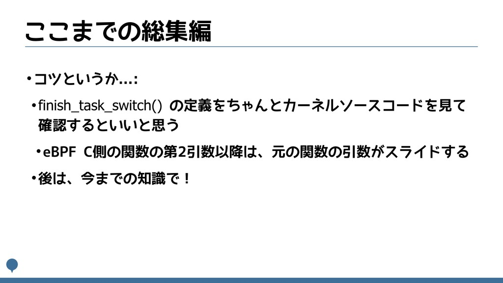 ここまでの総集編 •コツというか...: •finish_task_switch() の定義を...