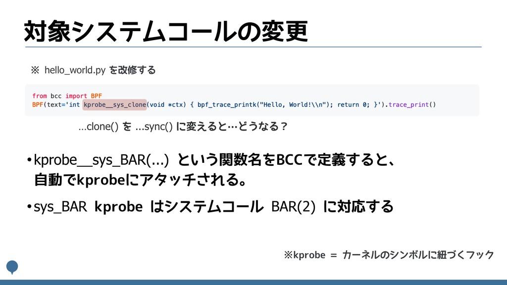 対象システムコールの変更 •kprobe__sys_BAR(...) という関数名をBCCで定...