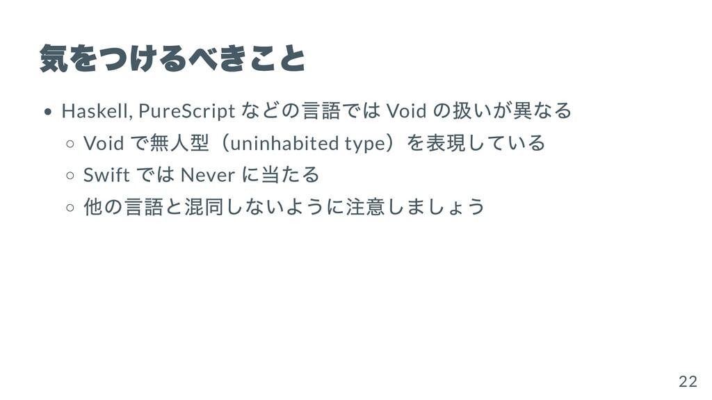 気をつけるべきこと Haskell, PureScript などの⾔語では Void の扱いが...