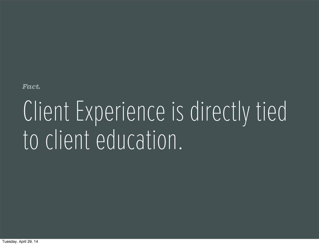 Fact. Client Experience is directly tied to cli...