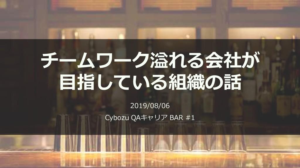 チームワーク溢れる会社が 目指している組織の話 2019/08/06 Cybozu QAキャリ...