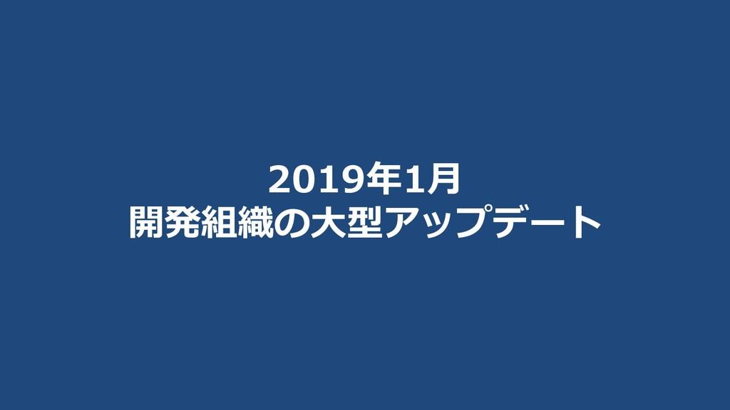 2019年1月 開発組織の大型アップデート