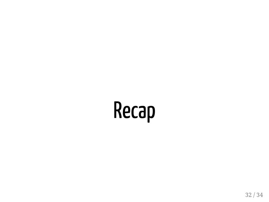 Recap 32 / 34