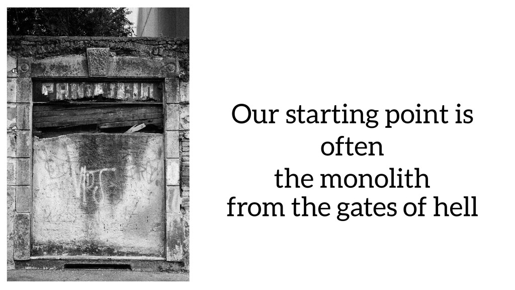 Our starting point is often the monolith from t...