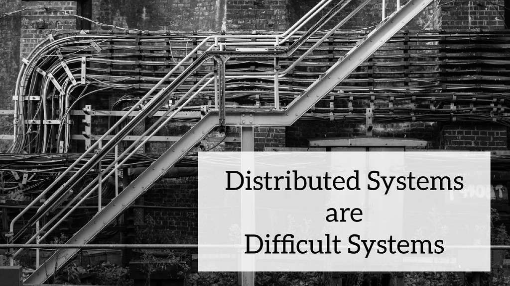 Distributed Systems are Difficult Systems