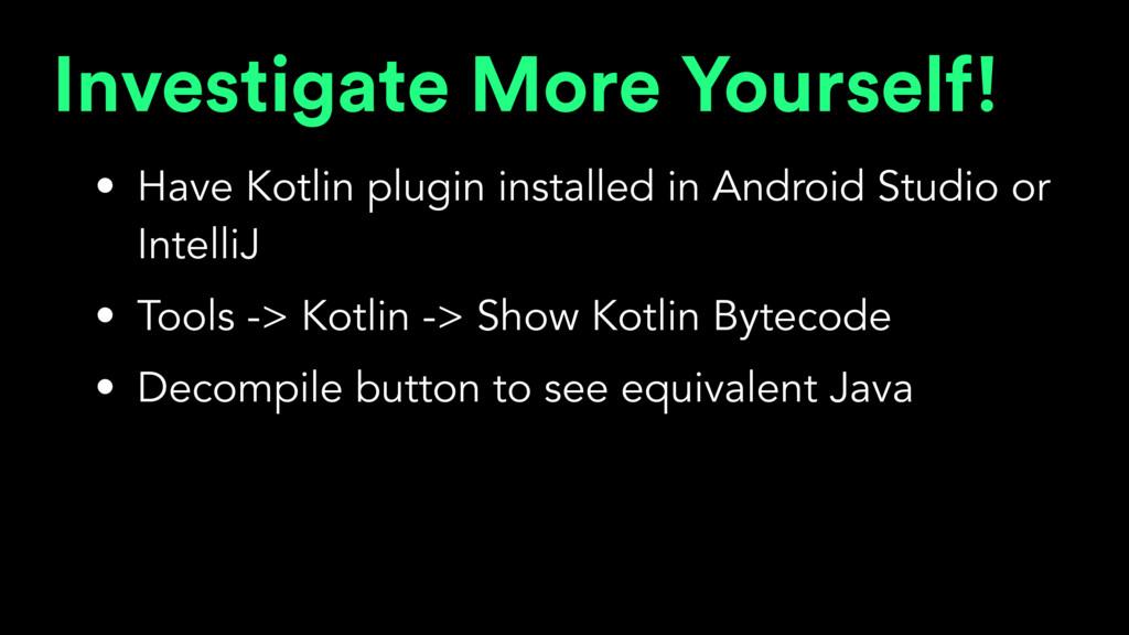 Investigate More Yourself! • Have Kotlin plugin...