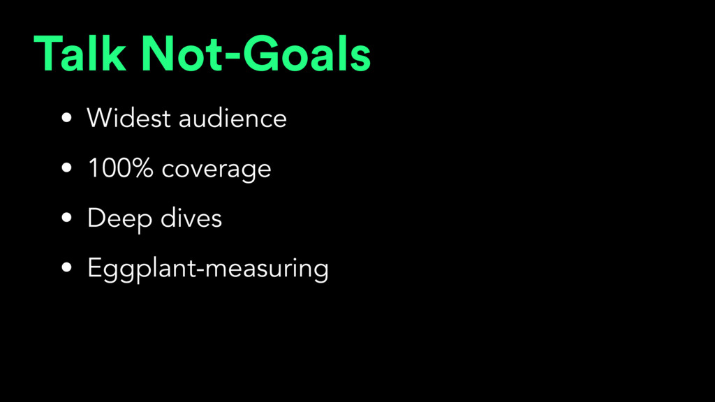 Talk Not-Goals • Widest audience • 100% coverag...