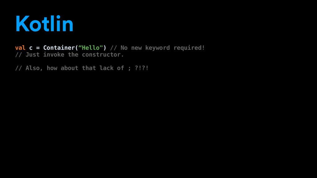 "Kotlin val c = Container(""Hello"") // No new key..."