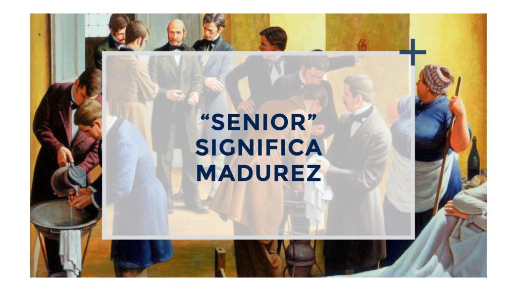"""""""SENIOR"""" SIGNIFICA MADUREZ"""