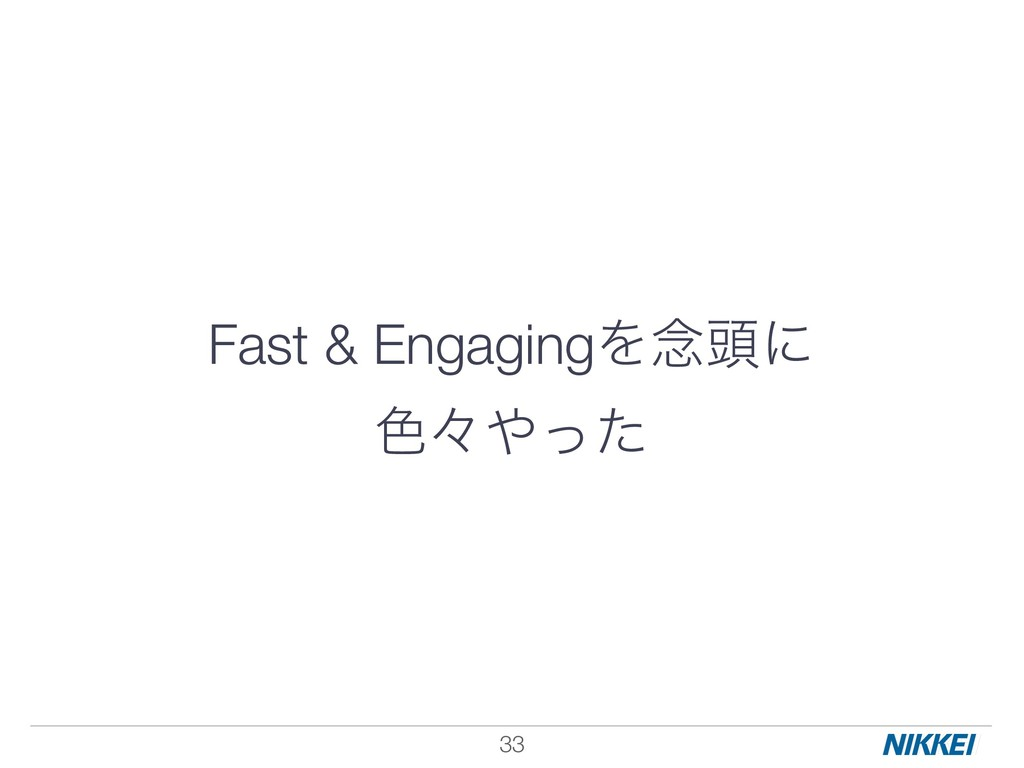 Fast & EngagingΛ೦಄ʹ ৭ʑͬͨ !33