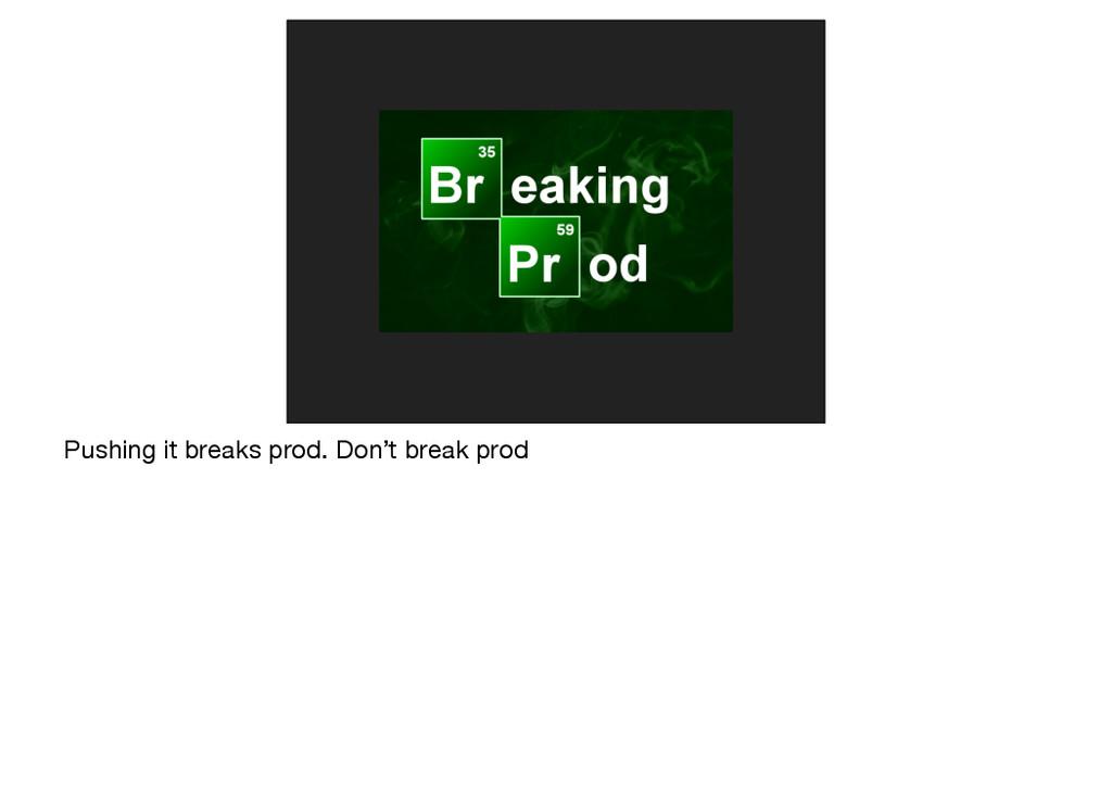 Pushing it breaks prod. Don't break prod