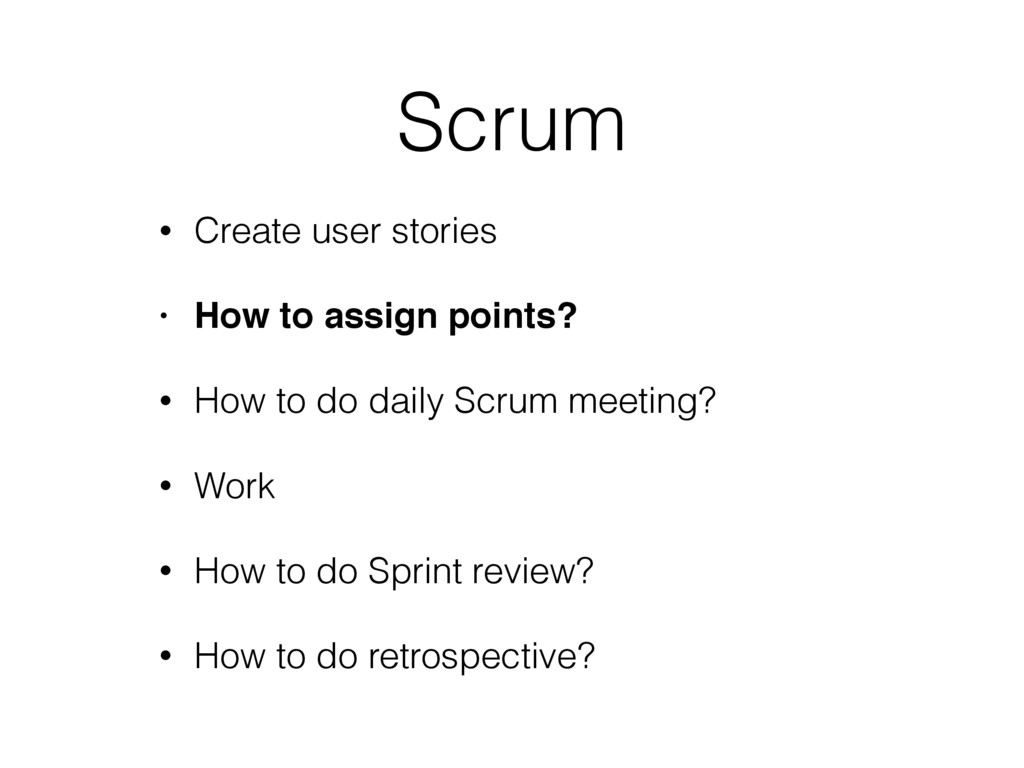 Scrum • Create user stories • How to assign poi...