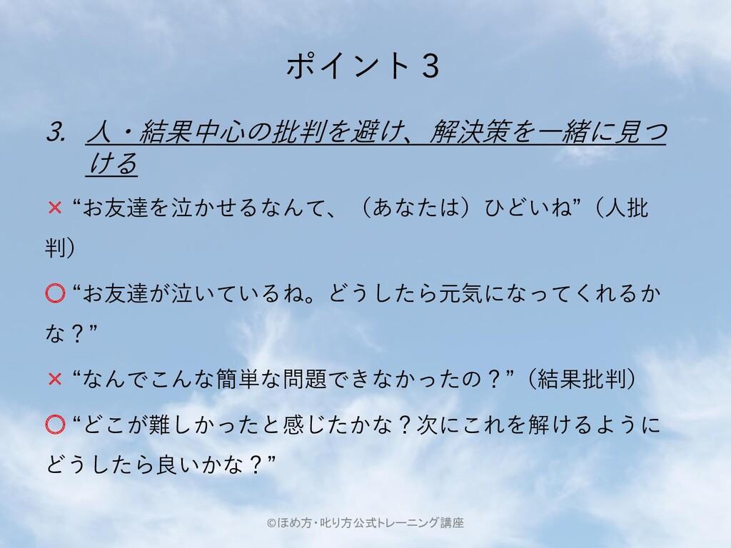 """ポイント3 3. 人・結果中心の批判を避け、解決策を一緒に見つ ける × """"お友達を泣かせるな..."""