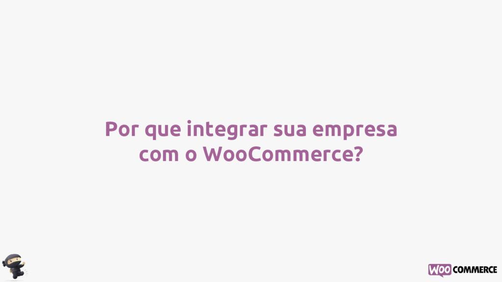 Por que integrar sua empresa com o WooCommerce?