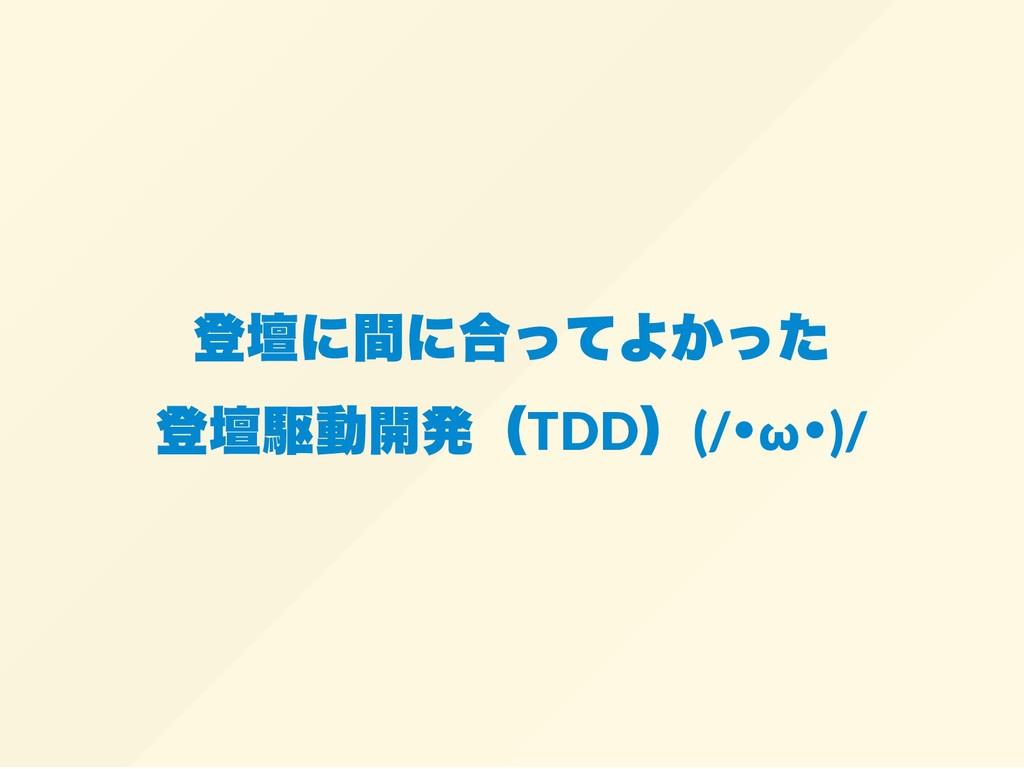 登壇に間に合ってよかった 登壇駆動開発(TDD )(/ ・ω ・)/