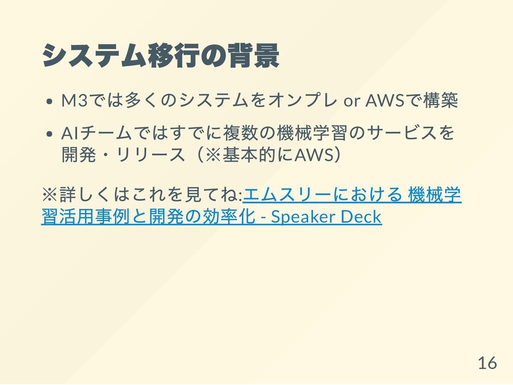 システム移行の背景 M3 では多くのシステムをオンプレ or AWS で構築 AI チームでは...