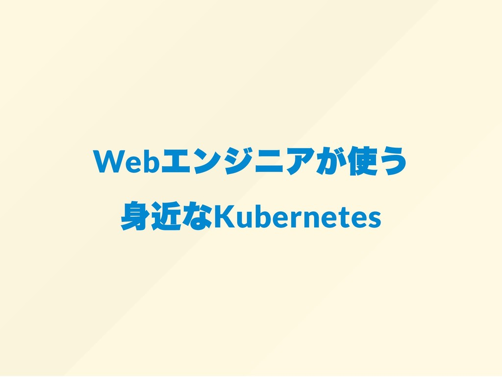 Web エンジニアが使う 身近なKubernetes