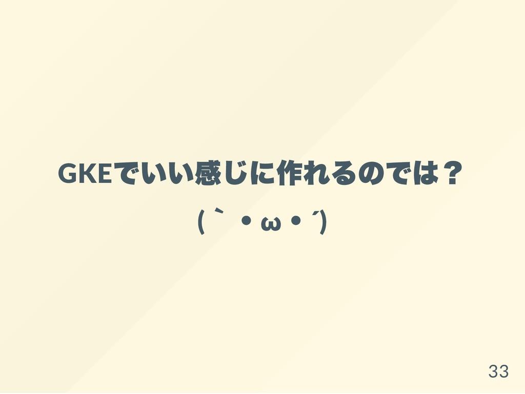 GKE でいい感じに作れるのでは? ( `・ω ・´) 33