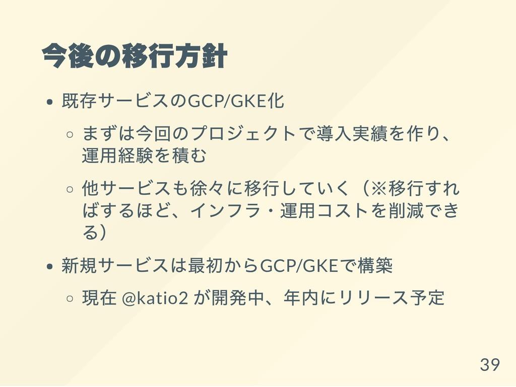 今後の移行方針 既存サービスのGCP/GKE 化 まずは今回のプロジェクトで導入実績を作り、 ...