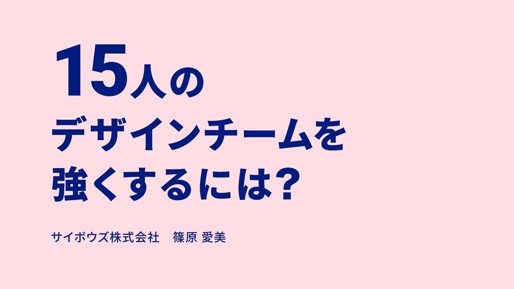 15⼈の デザインチームを 強くするにはʁ サイボウズ株式会社篠原 愛美