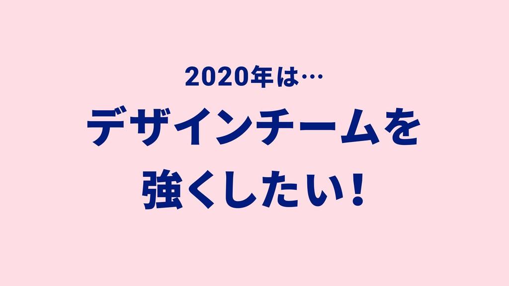 2020年は… デザインチームを 強くしたい!