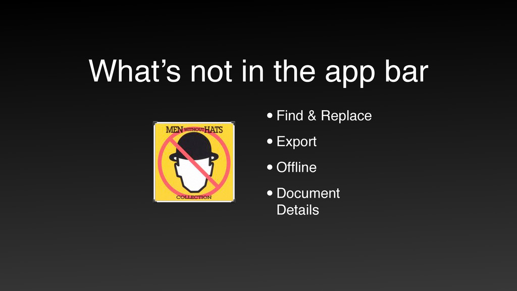 What's not in the app bar •Find & Replace •Expo...