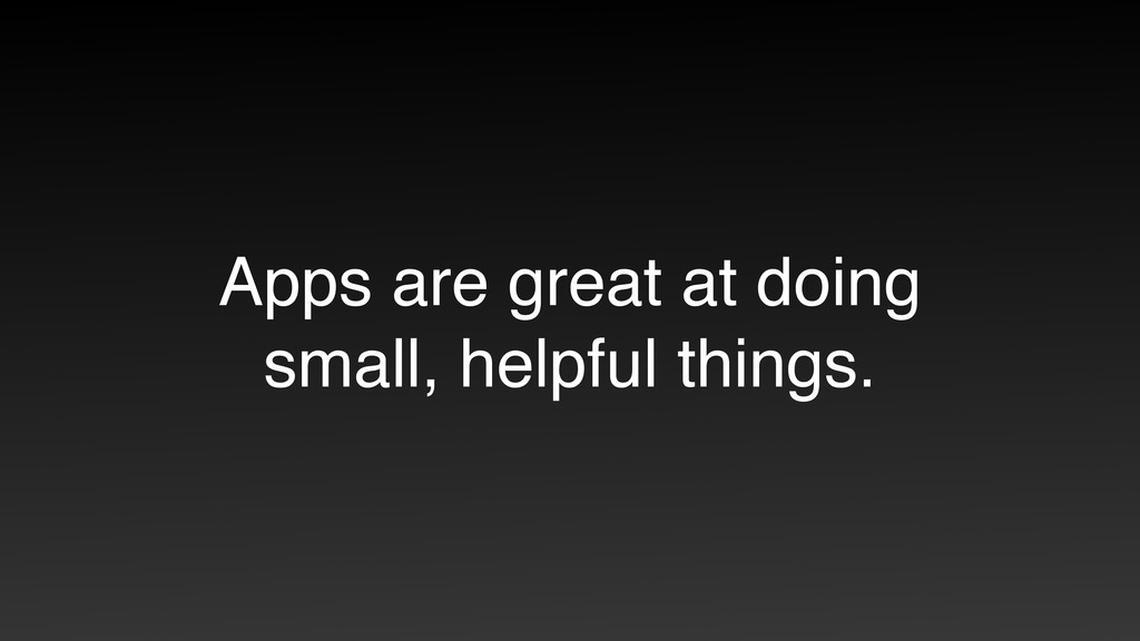 Apps are great at doing small, helpful things.