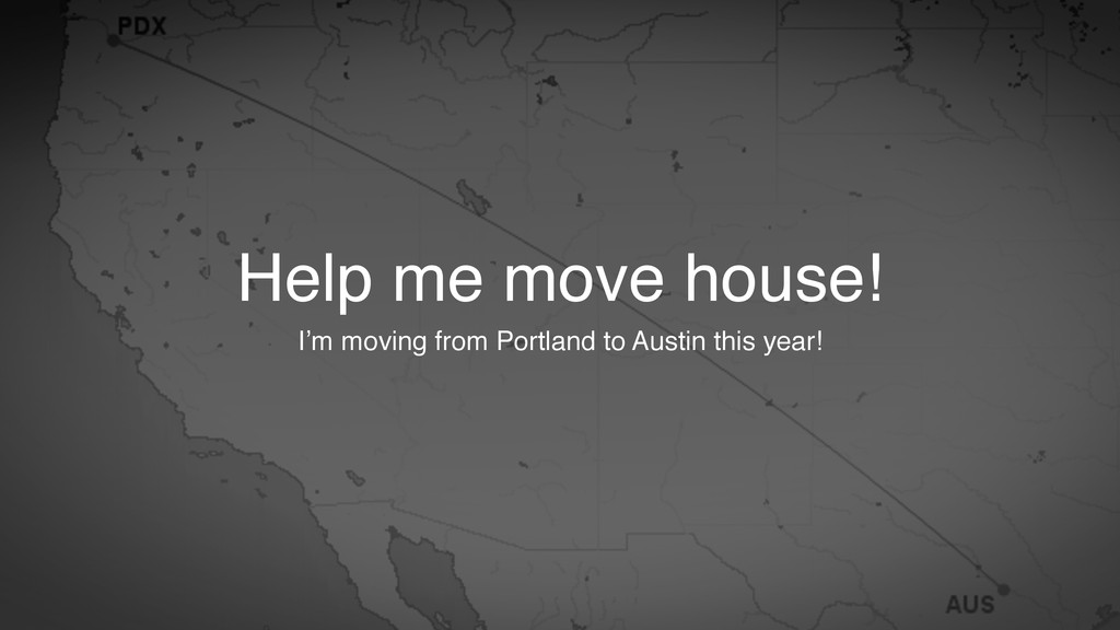 Help me move house! I'm moving from Portland to...