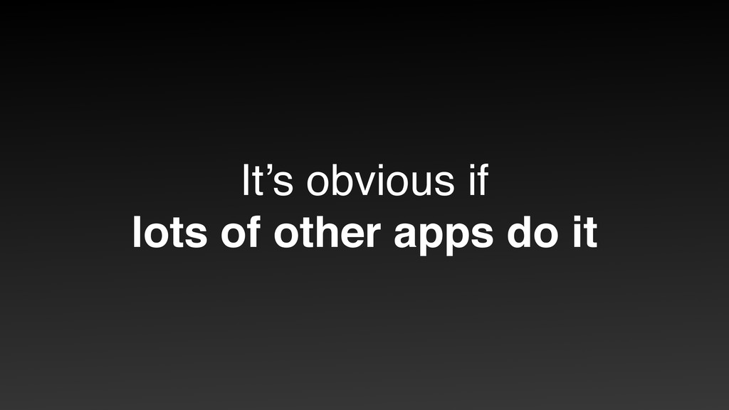 It's obvious if lots of other apps do it