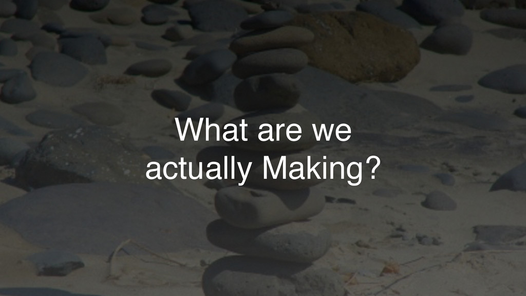 What are we actually Making?