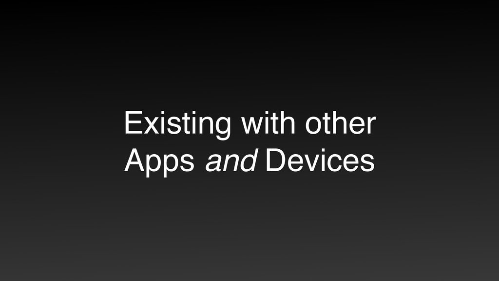 Existing with other Apps and Devices
