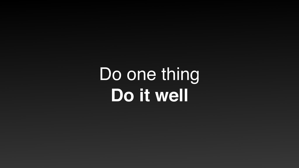 Do one thing  Do it well