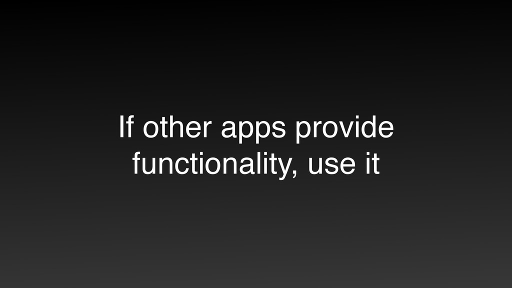 If other apps provide functionality, use it