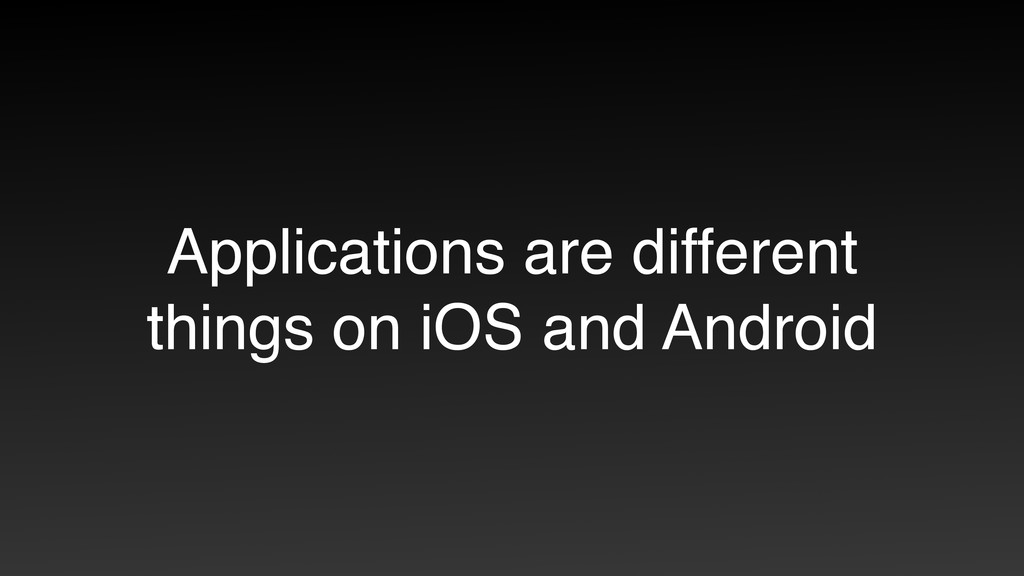 Applications are different things on iOS and An...