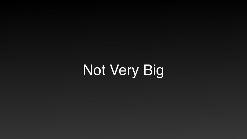 Not Very Big