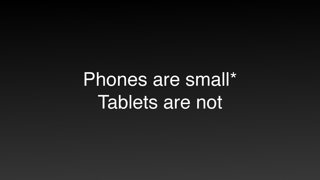Phones are small* Tablets are not