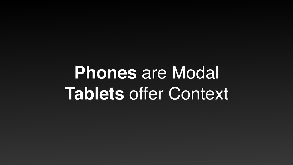 Phones are Modal Tablets offer Context