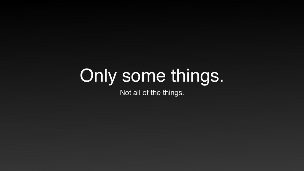 Only some things. Not all of the things.