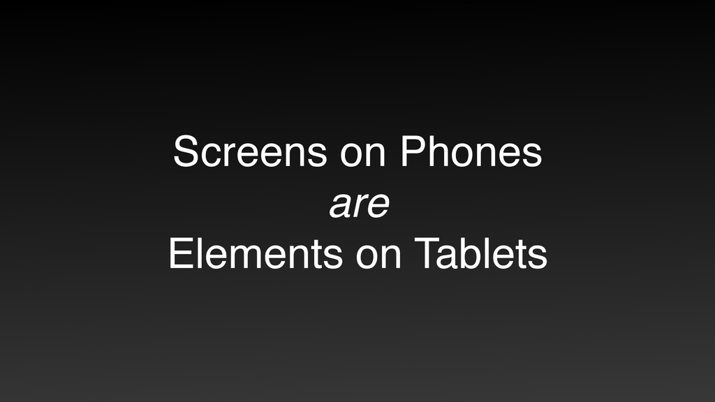 Screens on Phones are Elements on Tablets