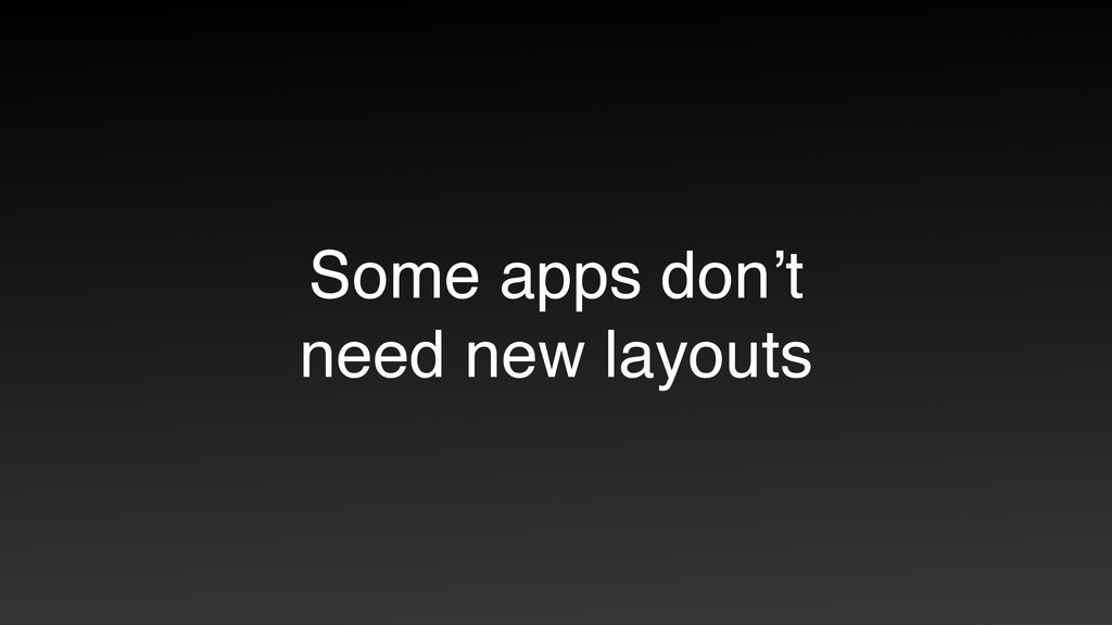 Some apps don't need new layouts