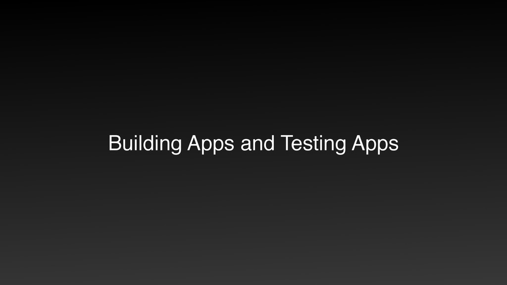 Building Apps and Testing Apps
